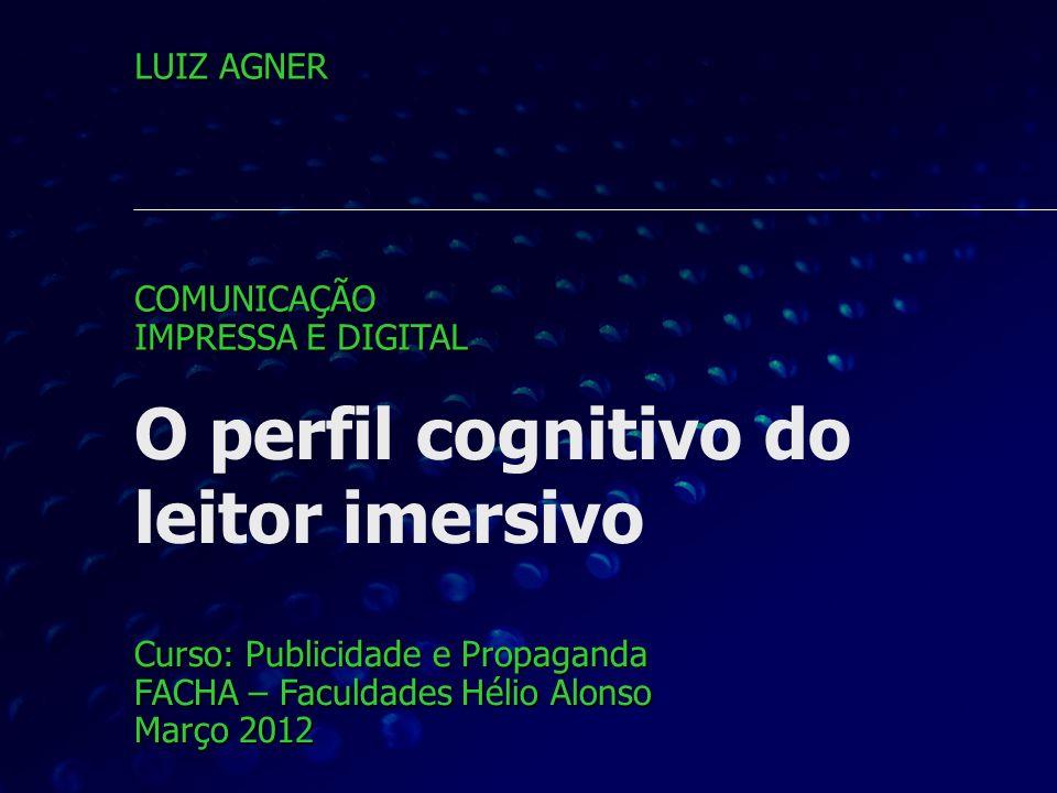 O perfil cognitivo do leitor imersivo Curso: Publicidade e Propaganda FACHA – Faculdades Hélio Alonso Março 2012 LUIZ AGNER COMUNICAÇÃO IMPRESSA E DIG