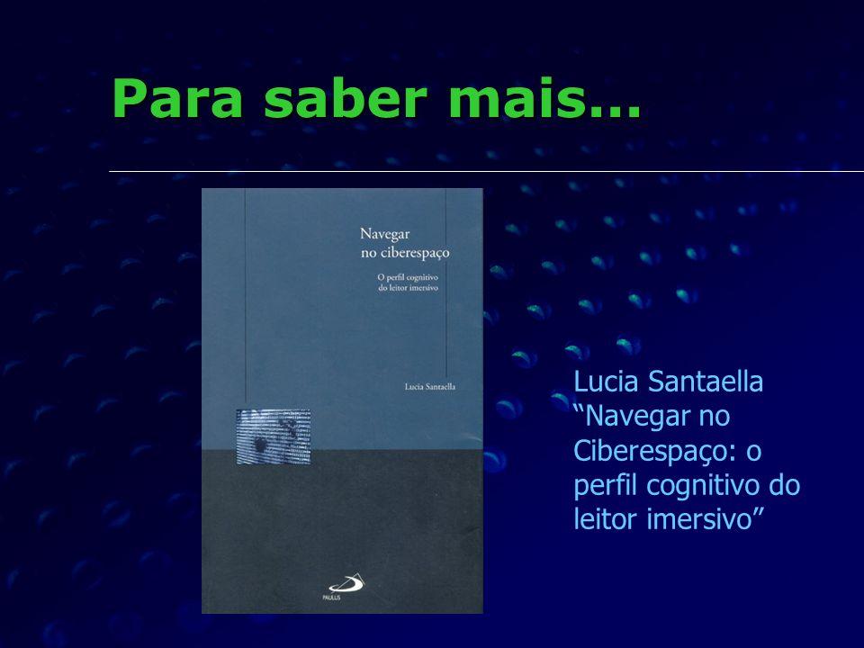 Para saber mais... Lucia Santaella Navegar no Ciberespaço: o perfil cognitivo do leitor imersivo