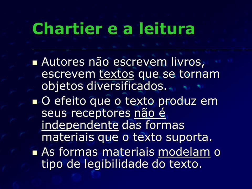 Chartier e a leitura Autores não escrevem livros, escrevem textos que se tornam objetos diversificados. Autores não escrevem livros, escrevem textos q