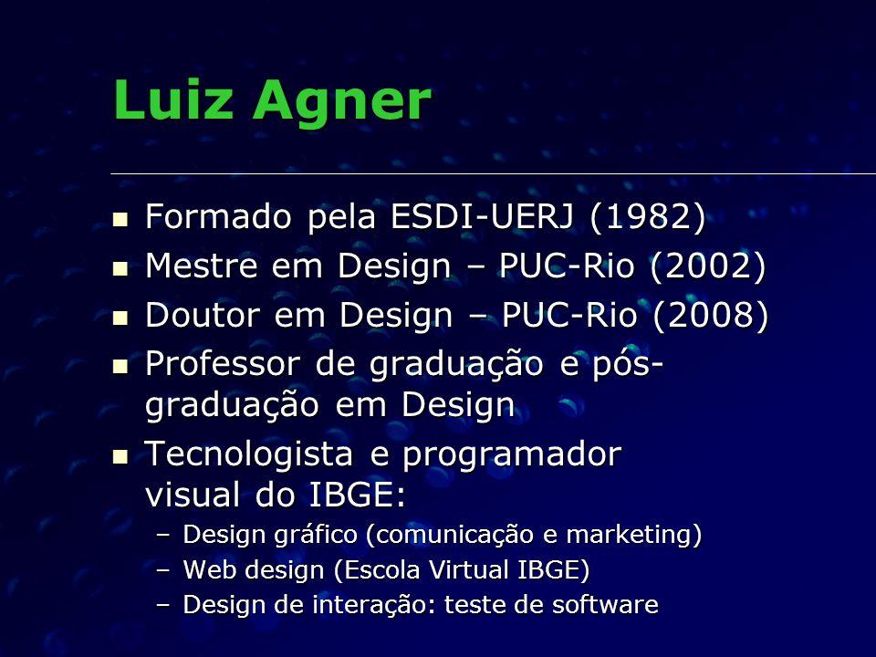 Luiz Agner Formado pela ESDI-UERJ (1982) Formado pela ESDI-UERJ (1982) Mestre em Design – PUC-Rio (2002) Mestre em Design – PUC-Rio (2002) Doutor em D
