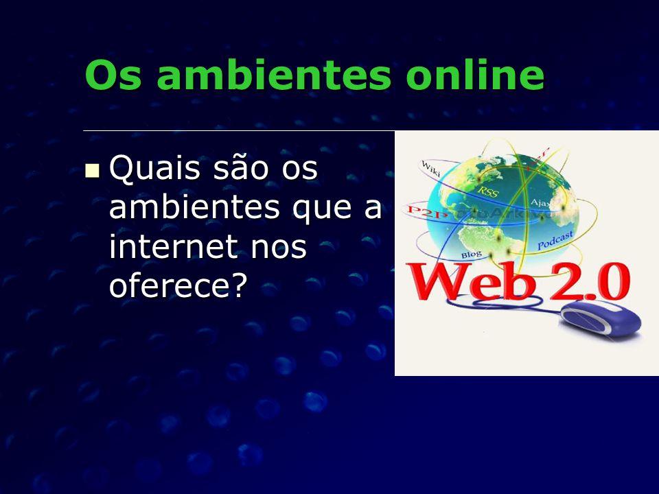 Os ambientes online Quais são os ambientes que a internet nos oferece? Quais são os ambientes que a internet nos oferece?