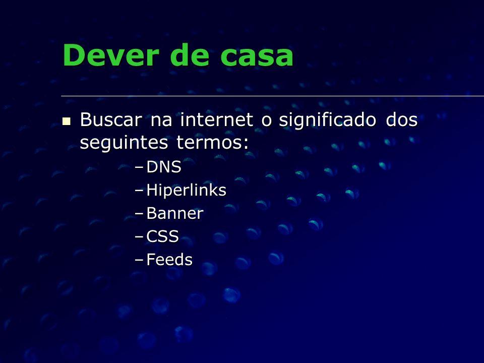 Dever de casa Buscar na internet o significado dos seguintes termos: Buscar na internet o significado dos seguintes termos: –DNS –Hiperlinks –Banner –