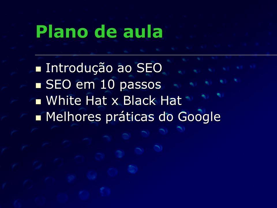 Plano de aula Introdução ao SEO Introdução ao SEO SEO em 10 passos SEO em 10 passos White Hat x Black Hat White Hat x Black Hat Melhores práticas do Google Melhores práticas do Google