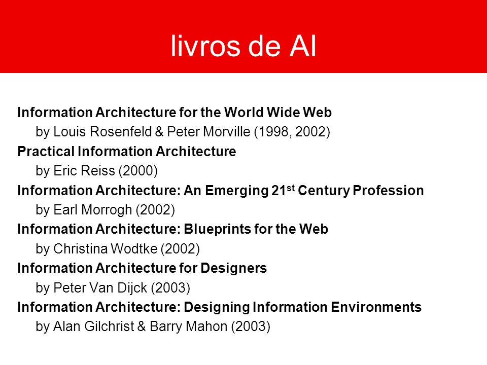livros de AI Information Architecture for the World Wide Web by Louis Rosenfeld & Peter Morville (1998, 2002) Practical Information Architecture by Er