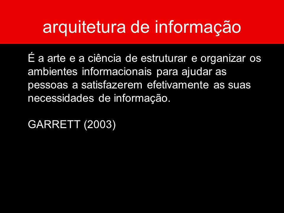arquitetura de informação É a arte e a ciência de estruturar e organizar os ambientes informacionais para ajudar as pessoas a satisfazerem efetivament