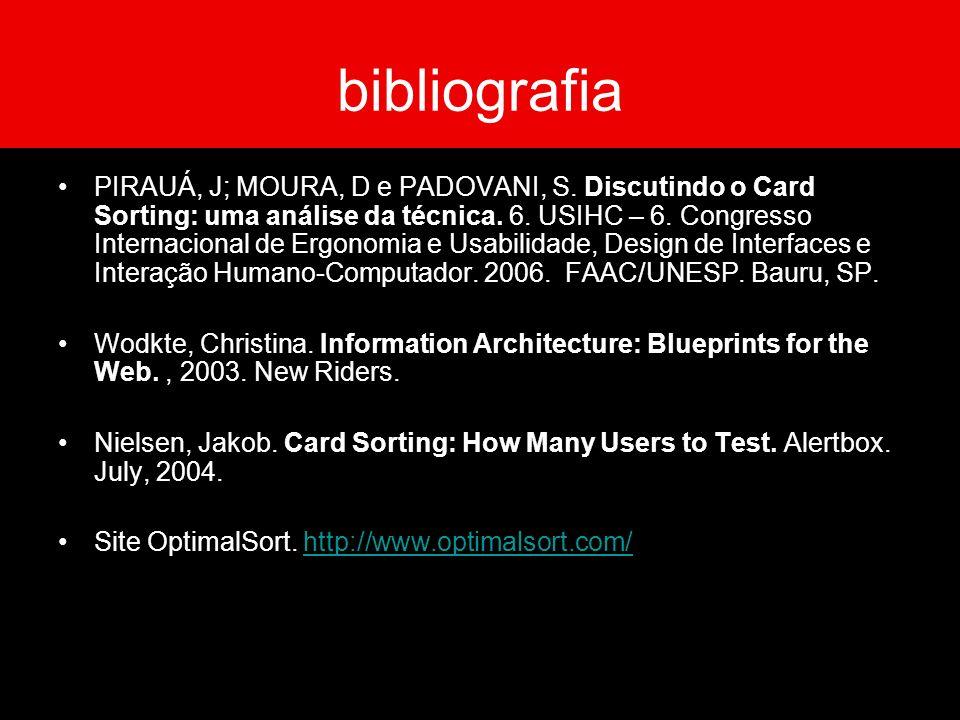bibliografia PIRAUÁ, J; MOURA, D e PADOVANI, S. Discutindo o Card Sorting: uma análise da técnica. 6. USIHC – 6. Congresso Internacional de Ergonomia