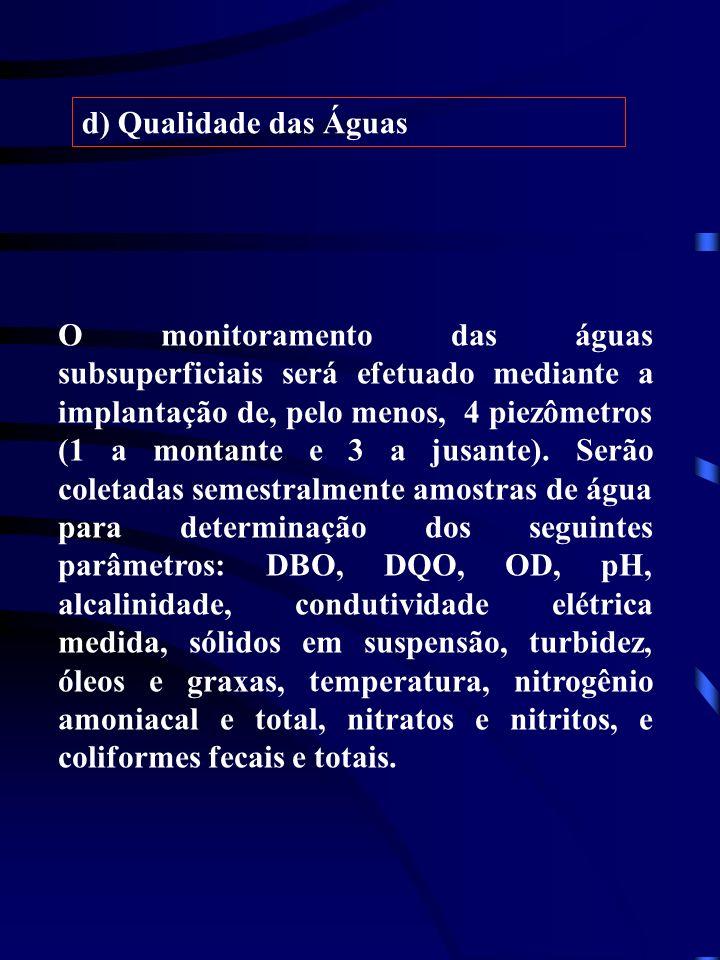 d) Qualidade das Águas O monitoramento das águas subsuperficiais será efetuado mediante a implantação de, pelo menos, 4 piezômetros (1 a montante e 3