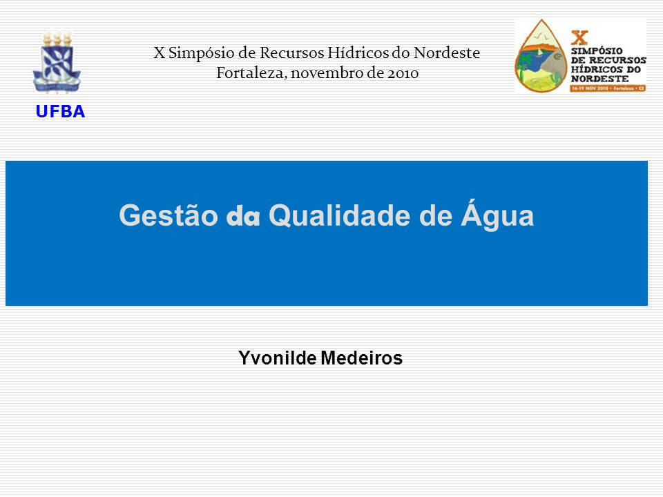 Gestão da Qualidade de Água Yvonilde Medeiros X Simpósio de Recursos Hídricos do Nordeste Fortaleza, novembro de 2010 UFBA