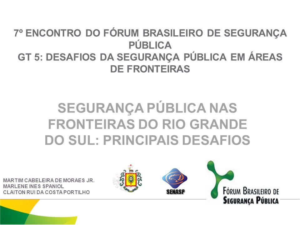 7º ENCONTRO DO FÓRUM BRASILEIRO DE SEGURANÇA PÚBLICA GT 5: DESAFIOS DA SEGURANÇA PÚBLICA EM ÁREAS DE FRONTEIRAS SEGURANÇA PÚBLICA NAS FRONTEIRAS DO RIO GRANDE DO SUL: PRINCIPAIS DESAFIOS MARTIM CABELEIRA DE MORAES JR.