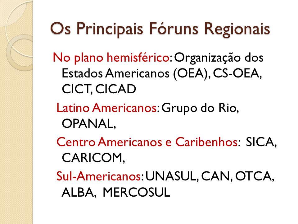 Os Principais Fóruns Regionais No plano hemisférico: Organização dos Estados Americanos (OEA), CS-OEA, CICT, CICAD Latino Americanos: Grupo do Rio, OP