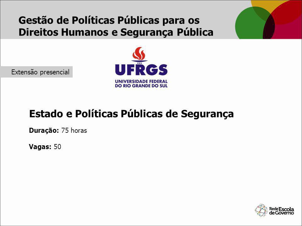 Gestão de Políticas Públicas para os Direitos Humanos e Segurança Pública Estado e Políticas Públicas de Segurança Duração: 75 horas Vagas: 50 Extensã