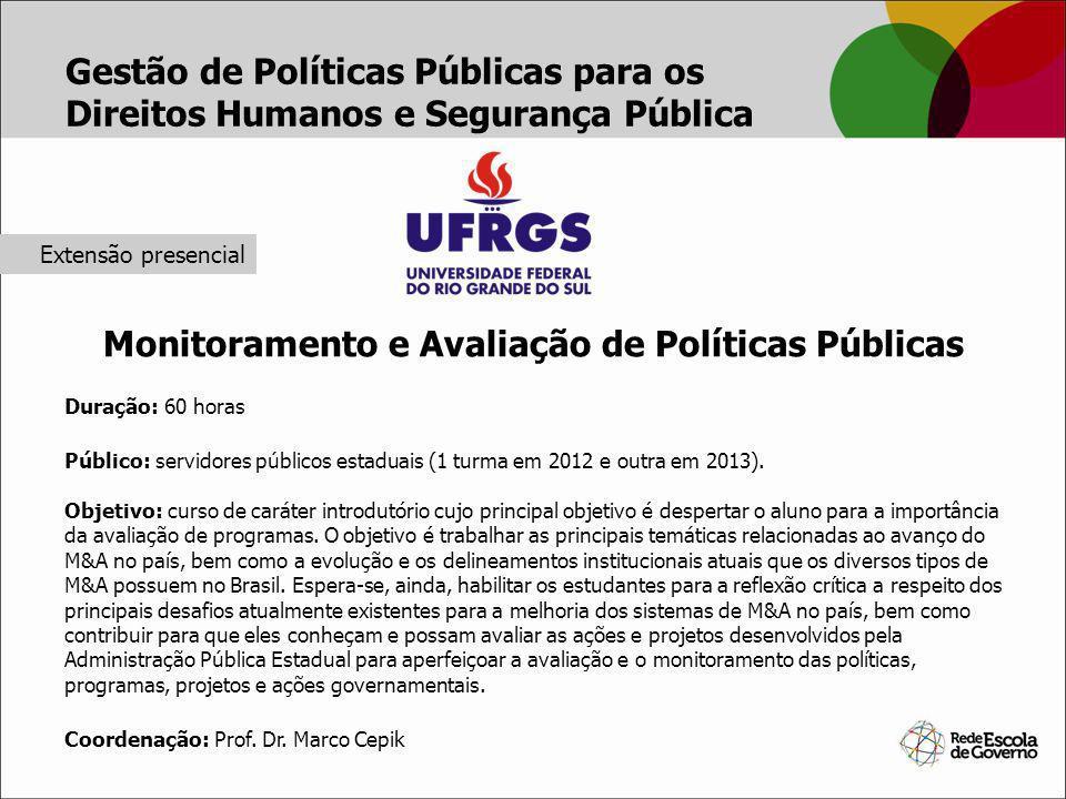 Monitoramento e Avaliação de Políticas Públicas Duração: 60 horas Público: servidores públicos estaduais (1 turma em 2012 e outra em 2013). Objetivo: