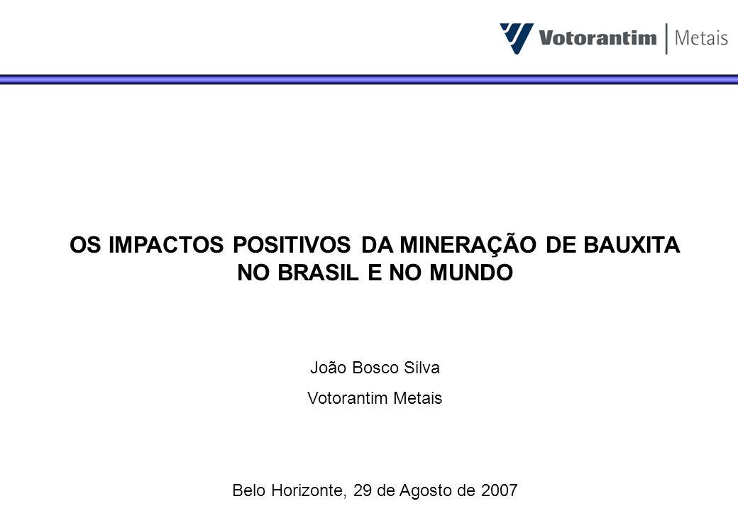 OS IMPACTOS POSITIVOS DA MINERAÇÃO DE BAUXITA NO BRASIL E NO MUNDO João Bosco Silva Votorantim Metais Belo Horizonte, 29 de Agosto de 2007