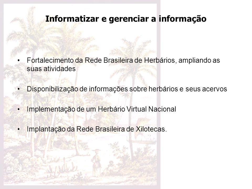 Informatizar e gerenciar a informação Fortalecimento da Rede Brasileira de Herbários, ampliando as suas atividades Disponibilização de informações sob