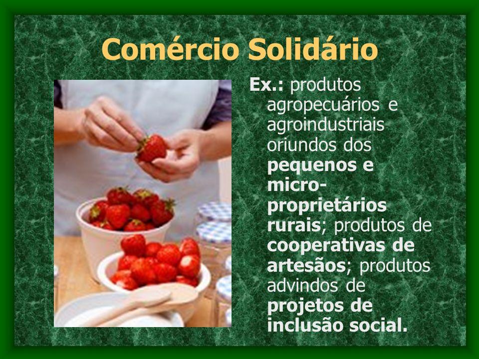 Comércio Solidário Ex.: produtos agropecuários e agroindustriais oriundos dos pequenos e micro- proprietários rurais; produtos de cooperativas de arte