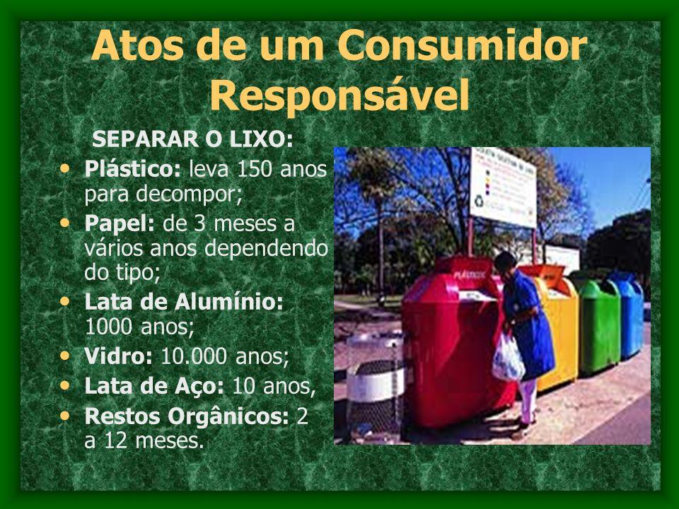 Atos de um Consumidor Responsável SEPARAR O LIXO: Plástico: leva 150 anos para decompor; Papel: de 3 meses a vários anos dependendo do tipo; Lata de A