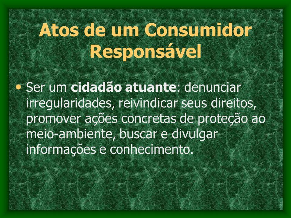 Atos de um Consumidor Responsável Ser um cidadão atuante: denunciar irregularidades, reivindicar seus direitos, promover ações concretas de proteção a