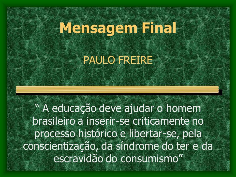 Mensagem Final PAULO FREIRE A educação deve ajudar o homem brasileiro a inserir-se criticamente no processo histórico e libertar-se, pela conscientiza