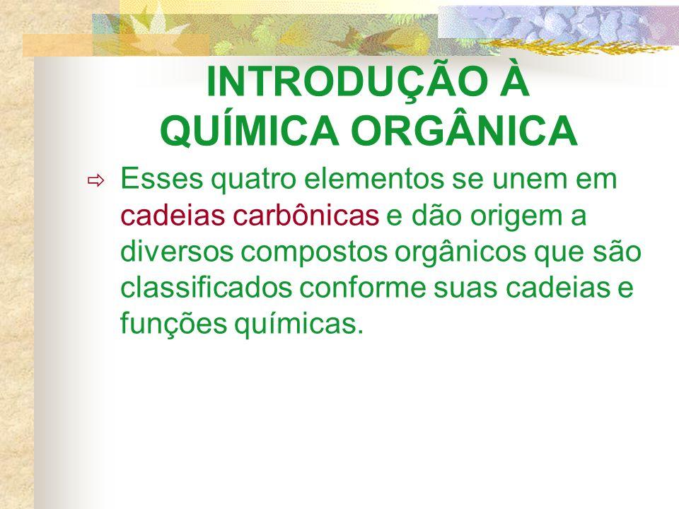 INTRODUÇÃO À QUÍMICA ORGÂNICA Esses quatro elementos se unem em cadeias carbônicas e dão origem a diversos compostos orgânicos que são classificados conforme suas cadeias e funções químicas.