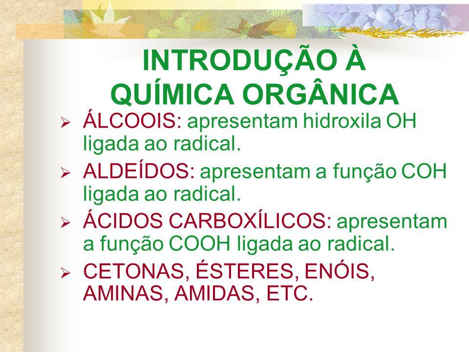 INTRODUÇÃO À QUÍMICA ORGÂNICA ÁLCOOIS: apresentam hidroxila OH ligada ao radical. ALDEÍDOS: apresentam a função COH ligada ao radical. ÁCIDOS CARBOXÍL