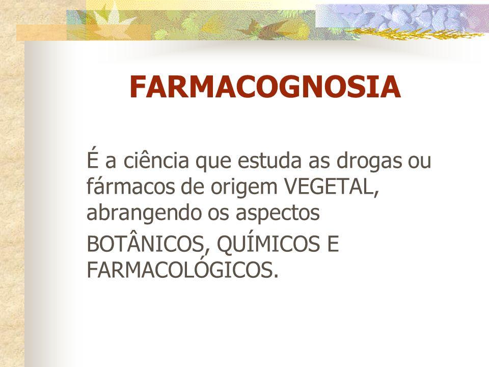 FARMACOGNOSIA É a ciência que estuda as drogas ou fármacos de origem VEGETAL, abrangendo os aspectos BOTÂNICOS, QUÍMICOS E FARMACOLÓGICOS.