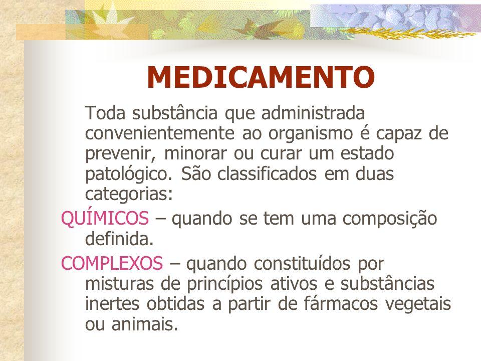 MEDICAMENTO Toda substância que administrada convenientemente ao organismo é capaz de prevenir, minorar ou curar um estado patológico. São classificad
