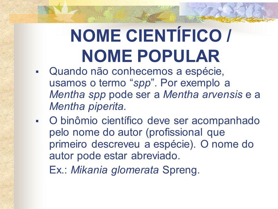 NOME CIENTÍFICO / NOME POPULAR Quando não conhecemos a espécie, usamos o termo spp. Por exemplo a Mentha spp pode ser a Mentha arvensis e a Mentha pip