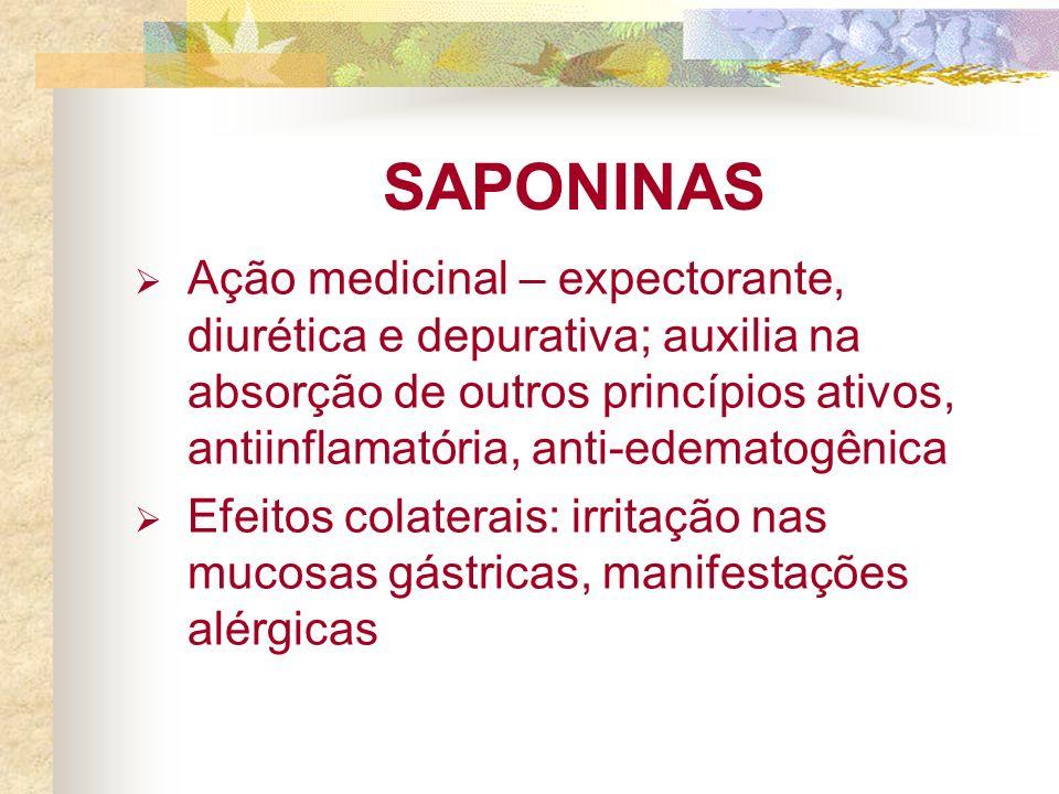 SAPONINAS Ação medicinal – expectorante, diurética e depurativa; auxilia na absorção de outros princípios ativos, antiinflamatória, anti-edematogênica Efeitos colaterais: irritação nas mucosas gástricas, manifestações alérgicas
