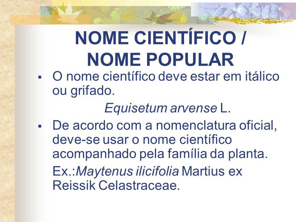 NOME CIENTÍFICO / NOME POPULAR O nome científico deve estar em itálico ou grifado. Equisetum arvense L. De acordo com a nomenclatura oficial, deve-se