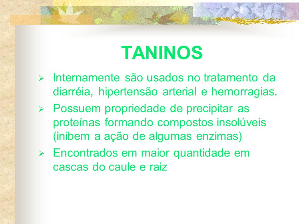 TANINOS Internamente são usados no tratamento da diarréia, hipertensão arterial e hemorragias. Possuem propriedade de precipitar as proteínas formando