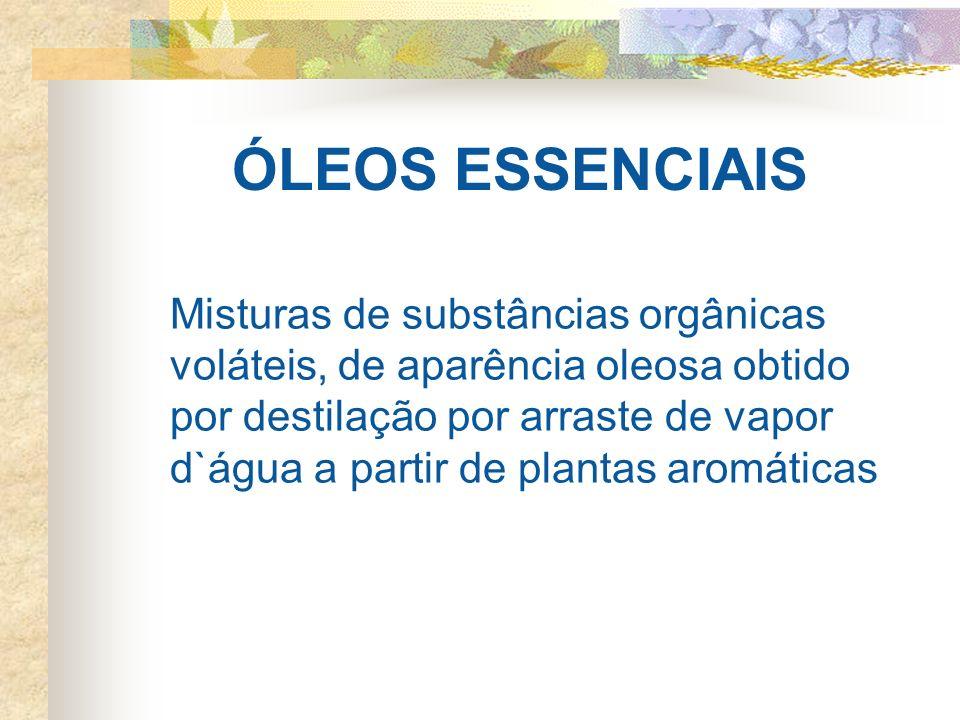 ÓLEOS ESSENCIAIS Misturas de substâncias orgânicas voláteis, de aparência oleosa obtido por destilação por arraste de vapor d`água a partir de plantas aromáticas