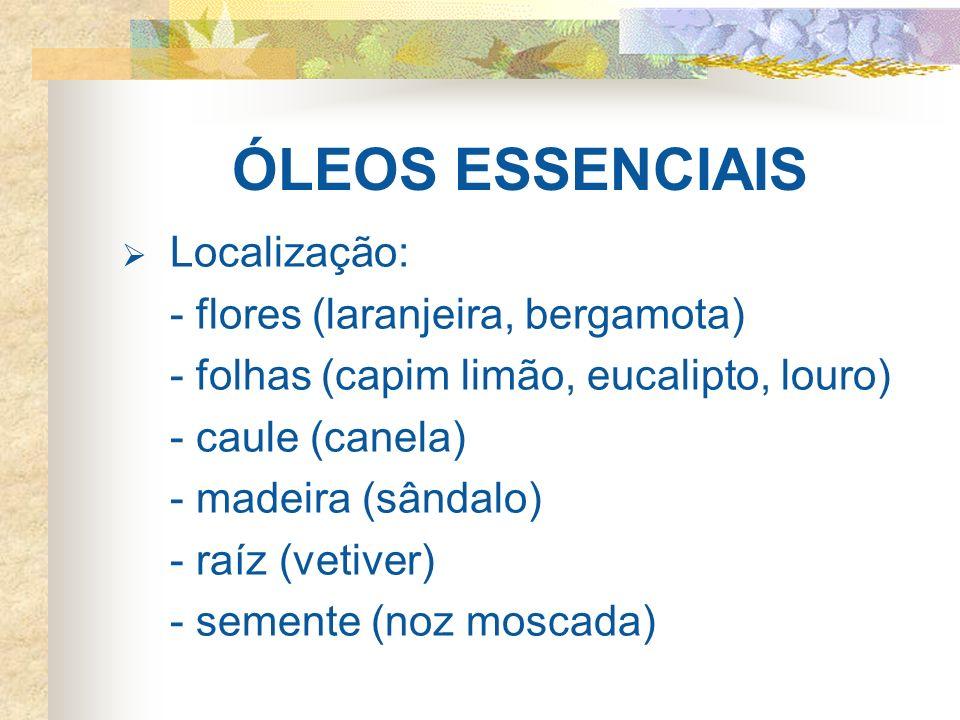 ÓLEOS ESSENCIAIS Localização: - flores (laranjeira, bergamota) - folhas (capim limão, eucalipto, louro) - caule (canela) - madeira (sândalo) - raíz (v