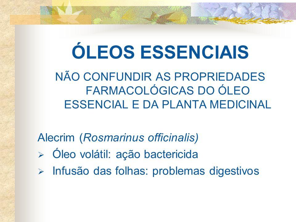 ÓLEOS ESSENCIAIS NÃO CONFUNDIR AS PROPRIEDADES FARMACOLÓGICAS DO ÓLEO ESSENCIAL E DA PLANTA MEDICINAL Alecrim (Rosmarinus officinalis) Óleo volátil: a