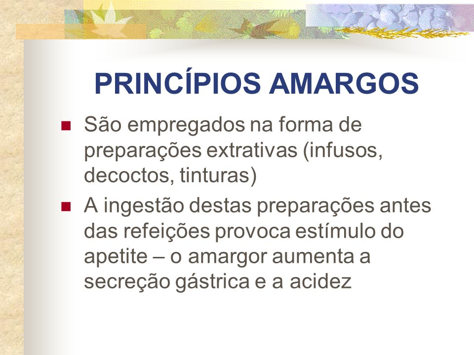 PRINCÍPIOS AMARGOS São empregados na forma de preparações extrativas (infusos, decoctos, tinturas) A ingestão destas preparações antes das refeições p