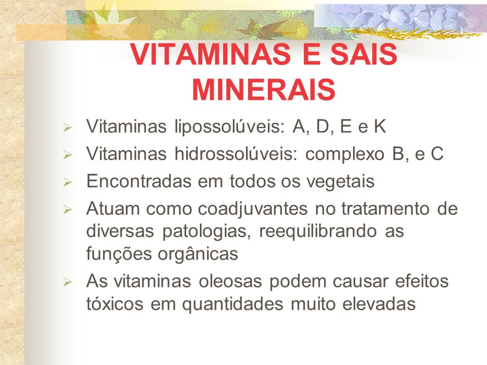 VITAMINAS E SAIS MINERAIS Vitaminas lipossolúveis: A, D, E e K Vitaminas hidrossolúveis: complexo B, e C Encontradas em todos os vegetais Atuam como coadjuvantes no tratamento de diversas patologias, reequilibrando as funções orgânicas As vitaminas oleosas podem causar efeitos tóxicos em quantidades muito elevadas
