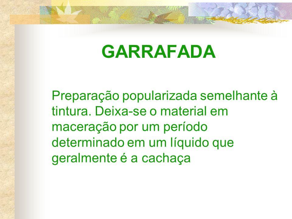 GARRAFADA Preparação popularizada semelhante à tintura. Deixa-se o material em maceração por um período determinado em um líquido que geralmente é a c