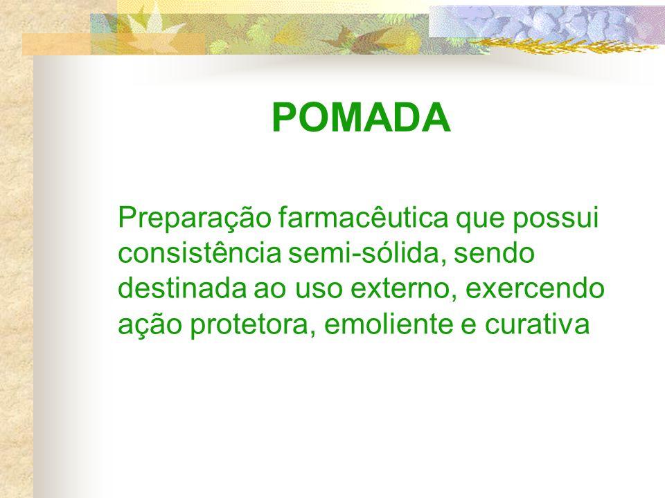 POMADA Preparação farmacêutica que possui consistência semi-sólida, sendo destinada ao uso externo, exercendo ação protetora, emoliente e curativa