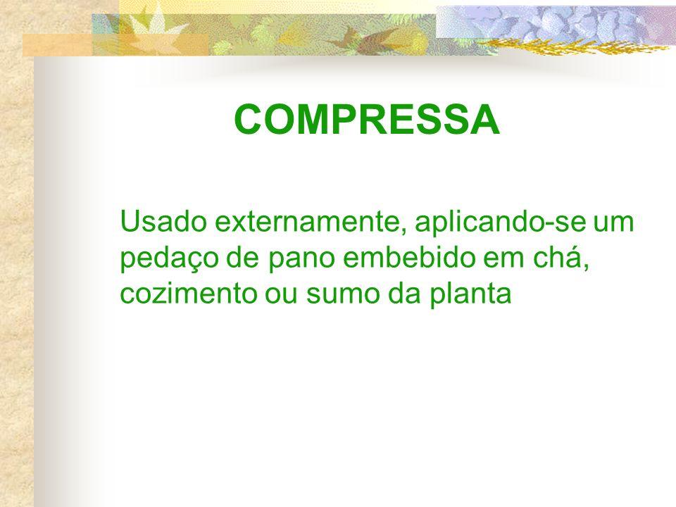 COMPRESSA Usado externamente, aplicando-se um pedaço de pano embebido em chá, cozimento ou sumo da planta