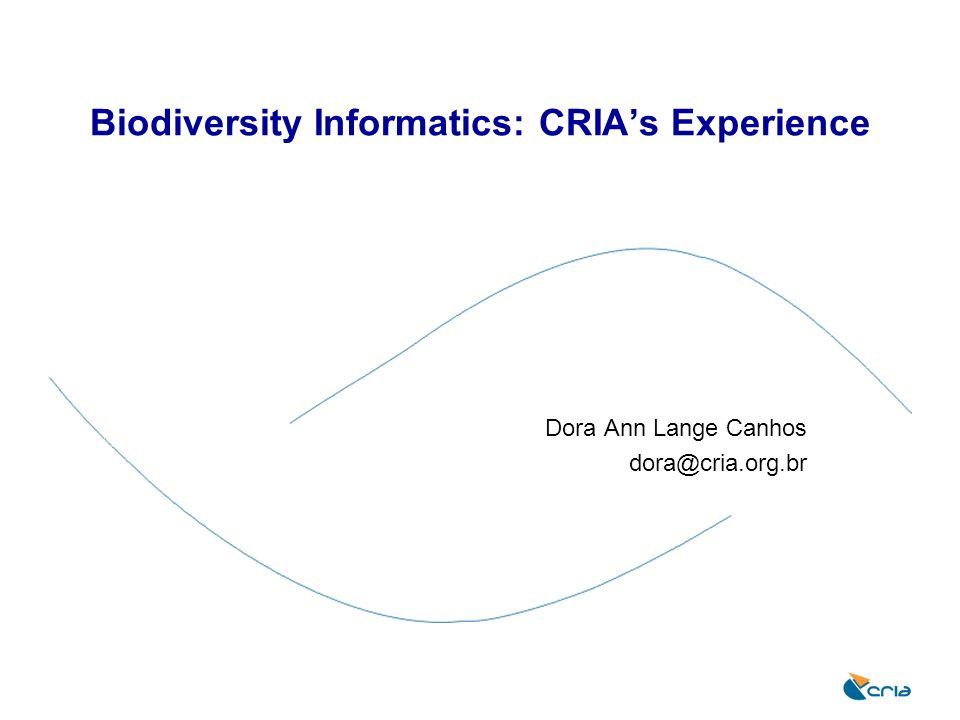 Biodiversity Informatics: CRIAs Experience Dora Ann Lange Canhos dora@cria.org.br