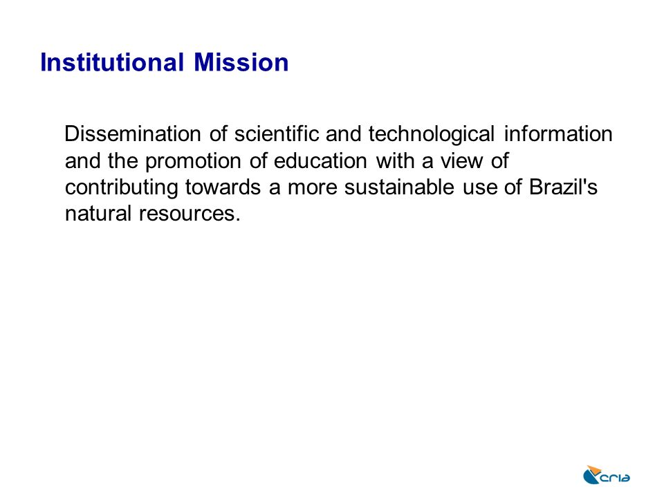 Institutional Mission Dissemination of scientific and technological information and the promotion of education with a view of contributing towards a m