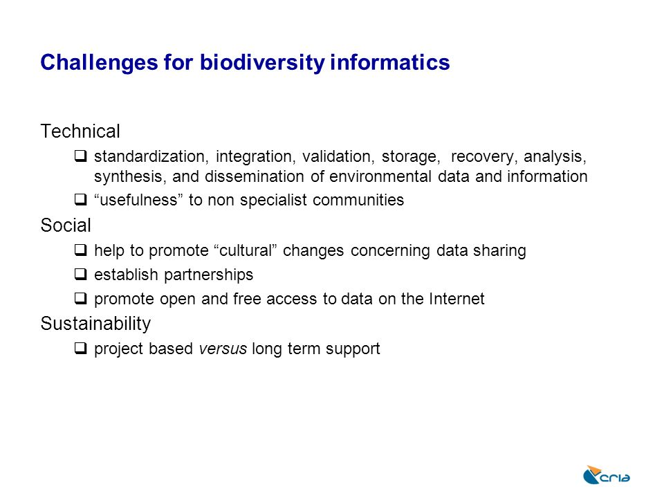 CRIAs Focus: biodiversity informatics Data Focus on species and specimen data Content: through partnerships Freely and openly available information systems Tools: data providers Interoperability Data cleaning Data visualization Monitoring Tools: use Species distribution modeling