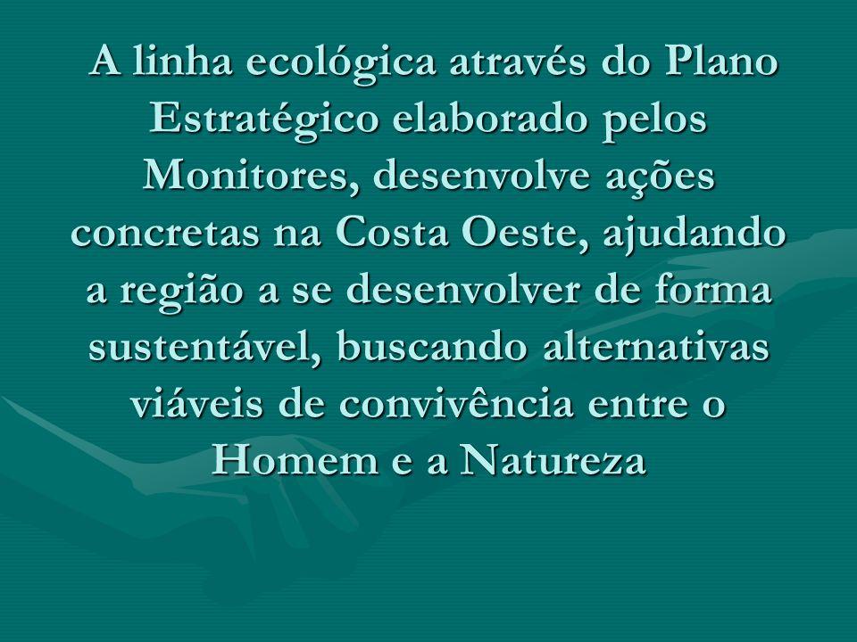 A linha ecológica através do Plano Estratégico elaborado pelos Monitores, desenvolve ações concretas na Costa Oeste, ajudando a região a se desenvolve