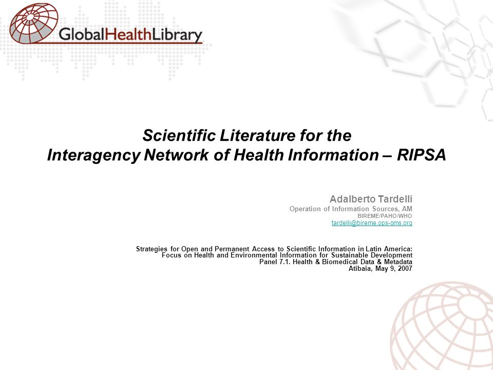 Scientific Literature for the Interagency Network of Health Information – RIPSA Adalberto Tardelli Operation of Information Sources, AM BIREME/PAHO/WHO tardelli@bireme.ops-oms.org Strategies for Open and Permanent Access to Scientific Information in Latin America: Focus on Health and Environmental Information for Sustainable Development Panel 7.1.