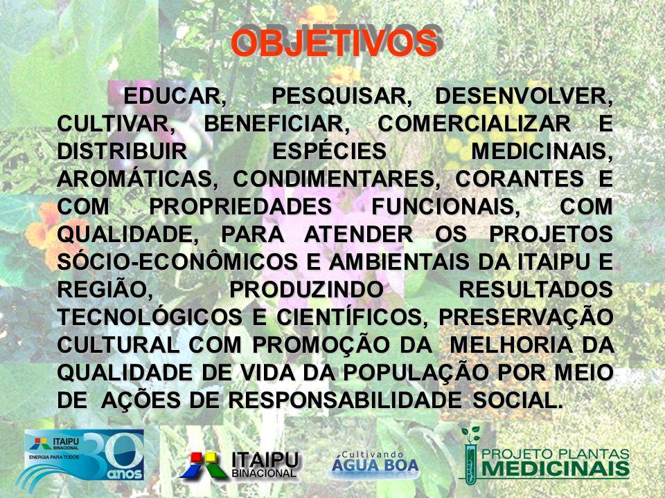 EDUCAR, PESQUISAR, DESENVOLVER, CULTIVAR, BENEFICIAR, COMERCIALIZAR E DISTRIBUIR ESPÉCIES MEDICINAIS, AROMÁTICAS, CONDIMENTARES, CORANTES E COM PROPRIEDADES FUNCIONAIS, COM QUALIDADE, PARA ATENDER OS PROJETOS SÓCIO-ECONÔMICOS E AMBIENTAIS DA ITAIPU E REGIÃO, PRODUZINDO RESULTADOS TECNOLÓGICOS E CIENTÍFICOS, PRESERVAÇÃO CULTURAL COM PROMOÇÃO DA MELHORIA DA QUALIDADE DE VIDA DA POPULAÇÃO POR MEIO DE AÇÕES DE RESPONSABILIDADE SOCIAL.