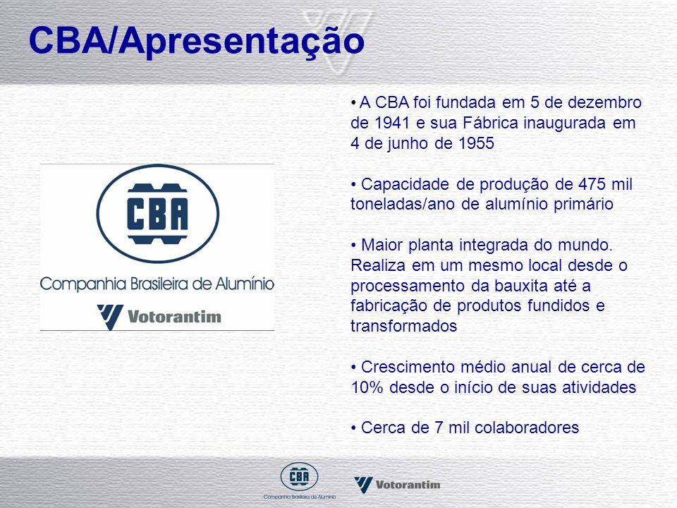 Números CBA em 2006 Receita Líquida - R$ 2,7 bilhões Participação na produção brasileira de alumínio primário – 26% Atualmente, considerada a maior Fábrica produtora de alumínio primário da América Latina Brasil: 3ª maior reserva de bauxita (metalúrgica e não-metalúrgica) 6º exportador alumínio primário