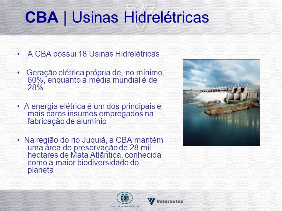 CBA | Usinas Hidrelétricas A CBA possui 18 Usinas Hidrelétricas Geração elétrica própria de, no mínimo, 60%, enquanto a média mundial é de 28% A energ