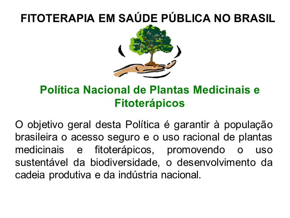 FITOTERAPIA EM SAÚDE PÚBLICA NO BRASIL Política Nacional de Plantas Medicinais e Fitoterápicos O objetivo geral desta Política é garantir à população