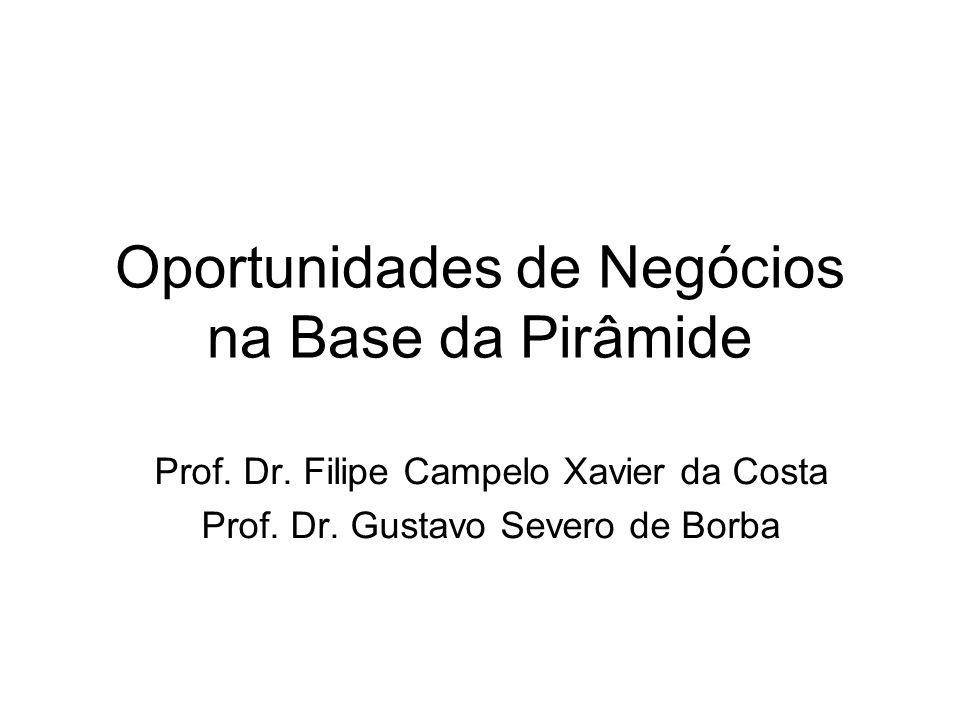 Oportunidades de Negócios na Base da Pirâmide Prof. Dr. Filipe Campelo Xavier da Costa Prof. Dr. Gustavo Severo de Borba