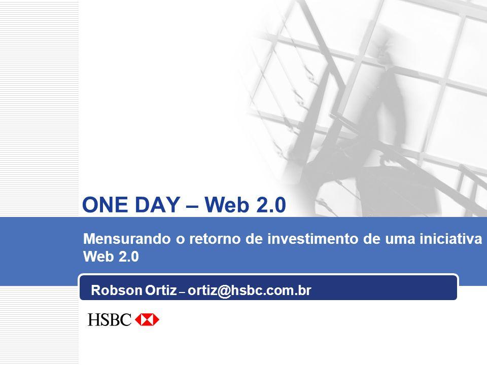 Robson Ortiz – ortiz@hsbc.com.br ONE DAY – Web 2.0 Mensurando o retorno de investimento de uma iniciativa Web 2.0
