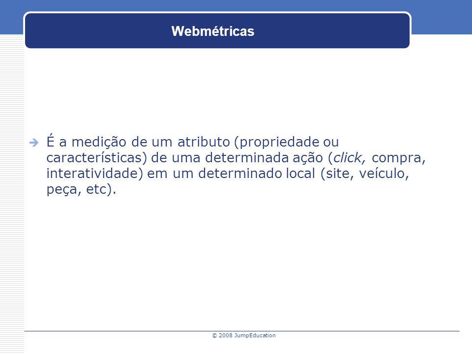 © 2008 JumpEducation Webmétricas É a medição de um atributo (propriedade ou características) de uma determinada ação (click, compra, interatividade) em um determinado local (site, veículo, peça, etc).